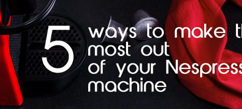 5 Ways To Make The Most Out Of Your Nespresso Machine